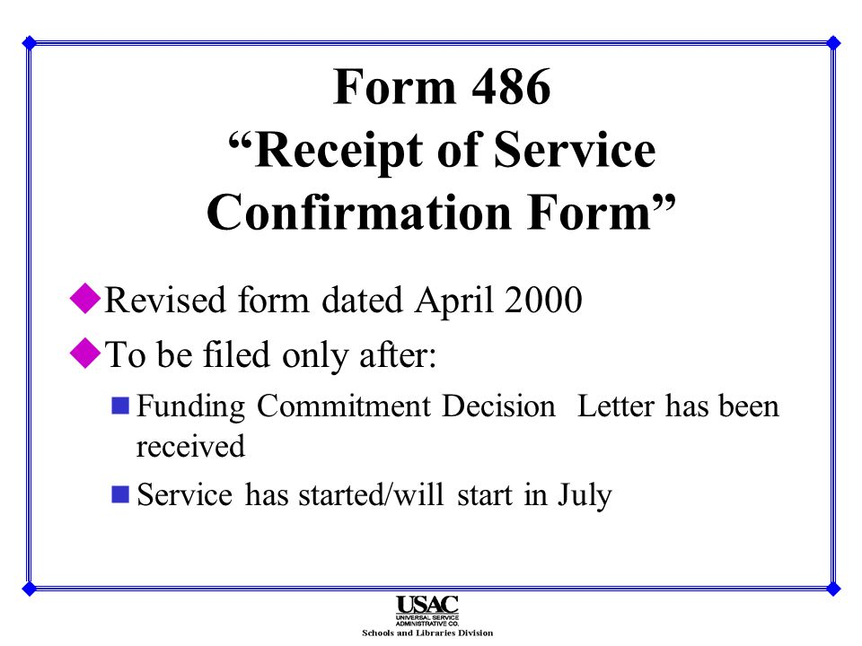 Form 486 Receipt of Service Confirmation Form uRevised form dated April 2000 uTo be filed only after: n Funding Commitment Decision Letter has been received n Service has started/will start in July