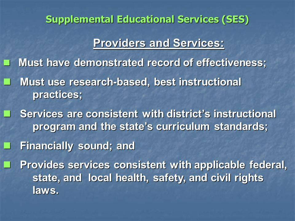 Providers and Services: Must have demonstrated record of effectiveness; Must have demonstrated record of effectiveness; Must use research-based, best instructional practices; Must use research-based, best instructional practices; Services are consistent with districts instructional program and the states curriculum standards; Services are consistent with districts instructional program and the states curriculum standards; Financially sound; and Financially sound; and Provides services consistent with applicable federal, state, and local health, safety, and civil rights laws.