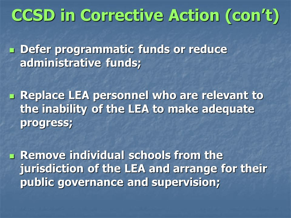 CCSD in Corrective Action (cont) Defer programmatic funds or reduce administrative funds; Defer programmatic funds or reduce administrative funds; Replace LEA personnel who are relevant to the inability of the LEA to make adequate progress; Replace LEA personnel who are relevant to the inability of the LEA to make adequate progress; Remove individual schools from the jurisdiction of the LEA and arrange for their public governance and supervision; Remove individual schools from the jurisdiction of the LEA and arrange for their public governance and supervision;