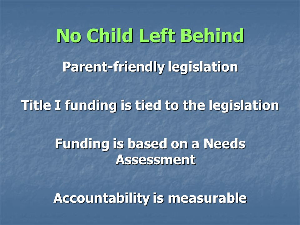 No Child Left Behind Parent-friendly legislation Title I funding is tied to the legislation Funding is based on a Needs Assessment Accountability is measurable