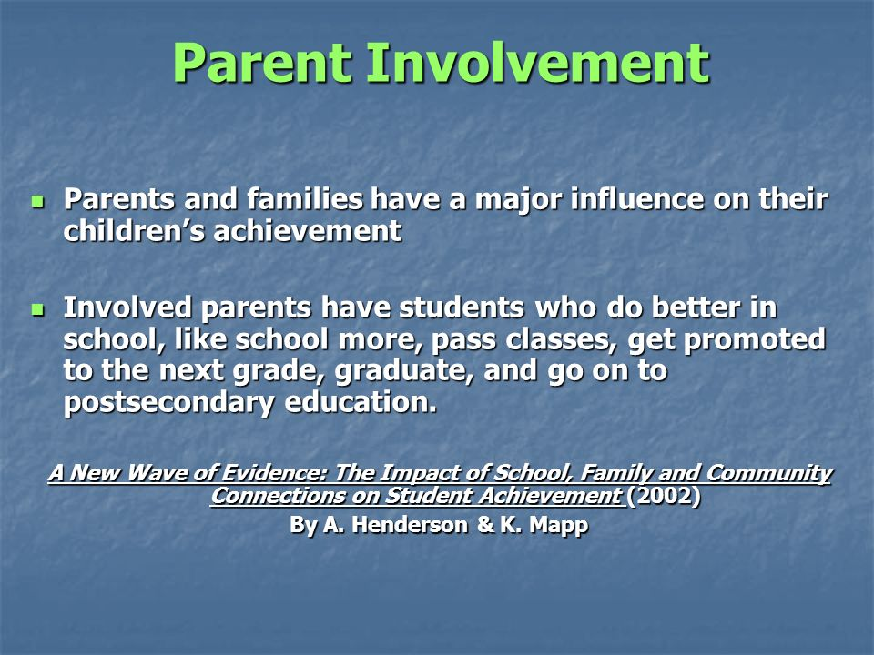 Parent Involvement Parents and families have a major influence on their childrens achievement Parents and families have a major influence on their childrens achievement Involved parents have students who do better in school, like school more, pass classes, get promoted to the next grade, graduate, and go on to postsecondary education.