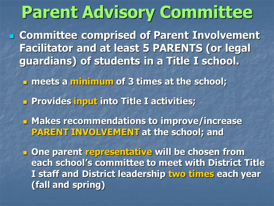 Parent Advisory Committee Committee comprised of Parent Involvement Facilitator and at least 5 PARENTS (or legal guardians) of students in a Title I school.