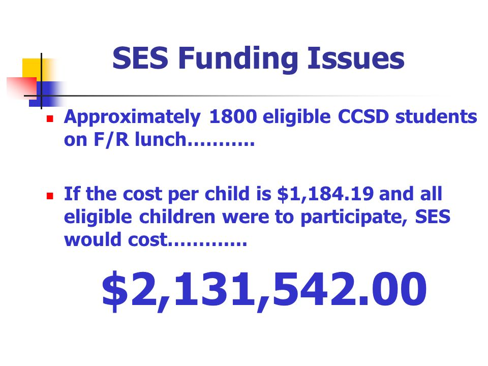 SES Funding Issues Approximately 1800 eligible CCSD students on F/R lunch……….. If the cost per child is $1,184.19 and all eligible children were to pa