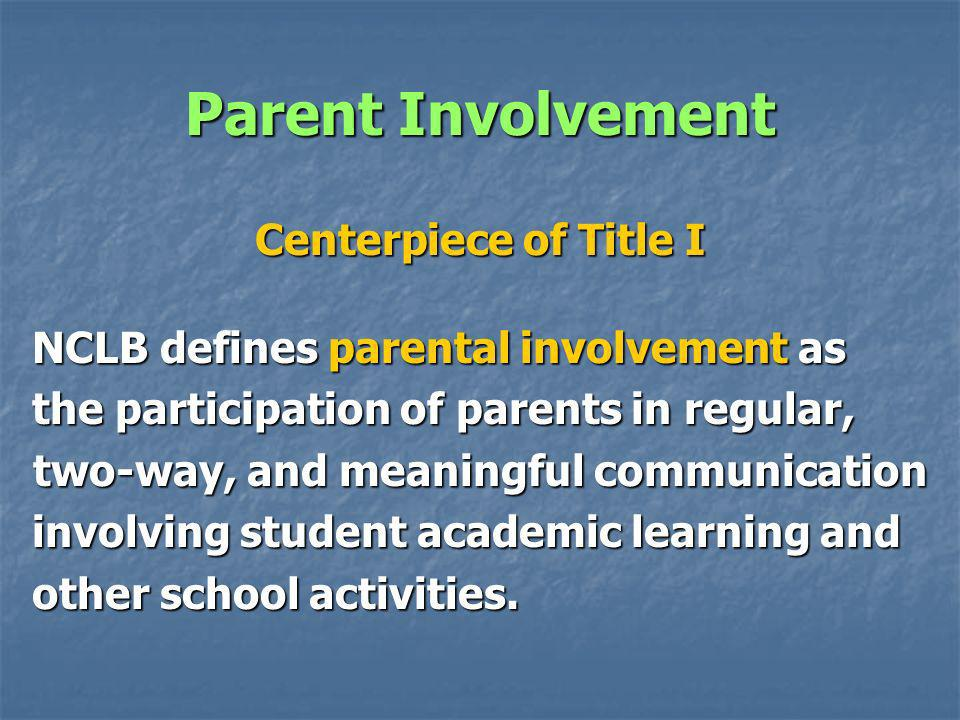 Parent Involvement Centerpiece of Title I NCLB defines parental involvement as the participation of parents in regular, two-way, and meaningful communication involving student academic learning and other school activities.