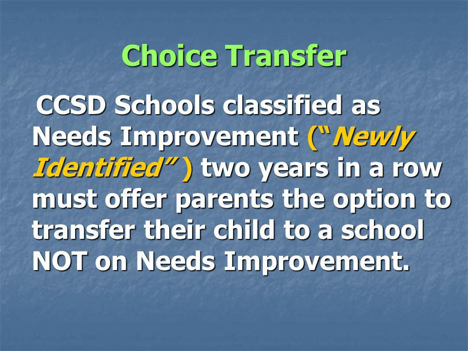 Choice Transfer CCSD Schools classified as Needs Improvement (Newly Identified ) two years in a row must offer parents the option to transfer their child to a school NOT on Needs Improvement.