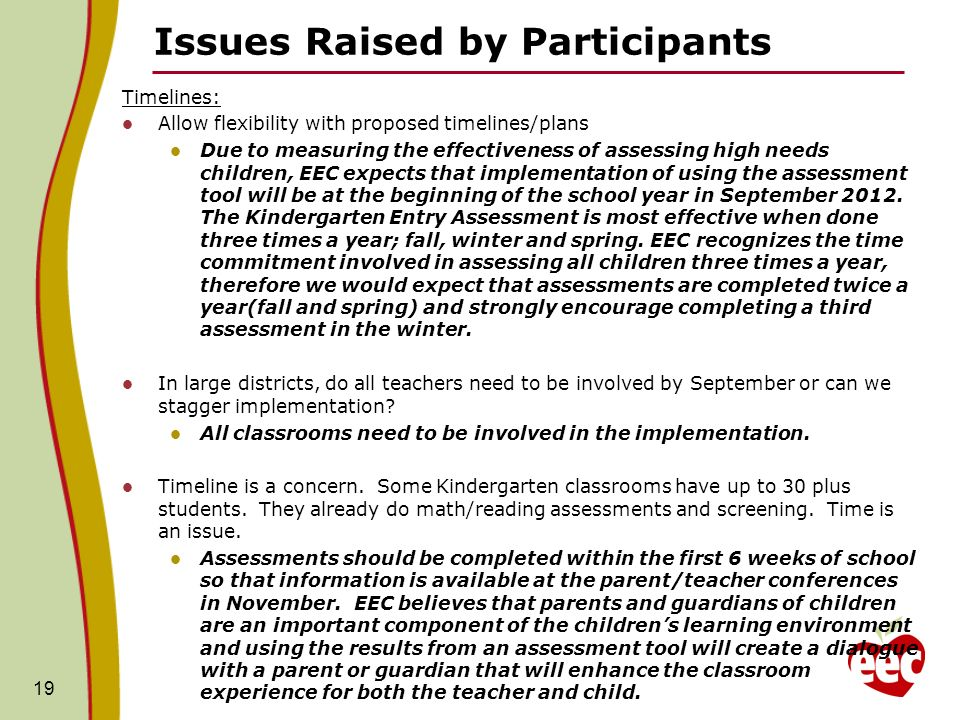 Issues Raised by Participants Timelines: Allow flexibility with proposed timelines/plans Due to measuring the effectiveness of assessing high needs children, EEC expects that implementation of using the assessment tool will be at the beginning of the school year in September 2012.