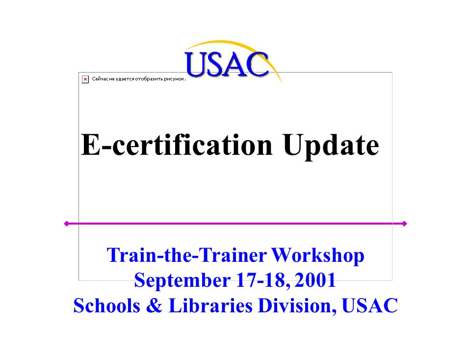 E-certification Update Train-the-Trainer Workshop September 17-18, 2001 Schools & Libraries Division, USAC