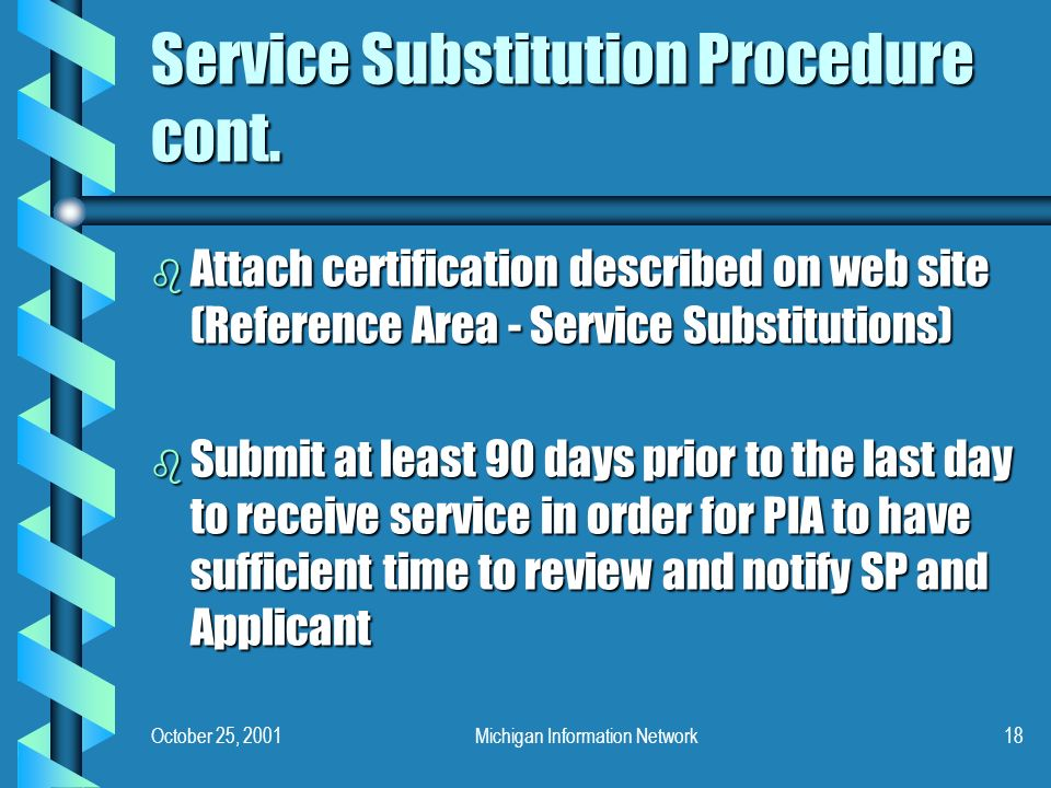 October 25, 2001Michigan Information Network18 Service Substitution Procedure cont. b Attach certification described on web site (Reference Area - Ser
