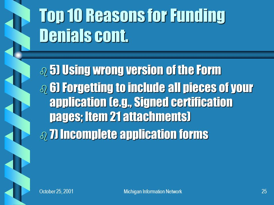 October 25, 2001Michigan Information Network25 Top 10 Reasons for Funding Denials cont. b 5) Using wrong version of the Form b 6) Forgetting to includ