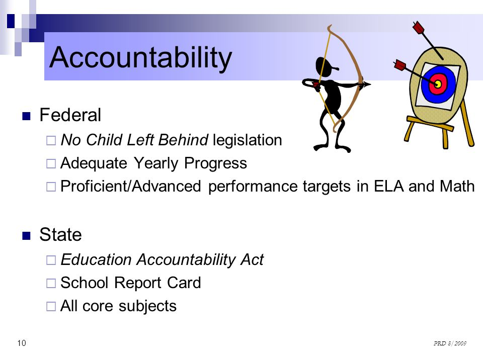 10 PRD 8/2009 Federal No Child Left Behind legislation Adequate Yearly Progress Proficient/Advanced performance targets in ELA and Math State Educatio
