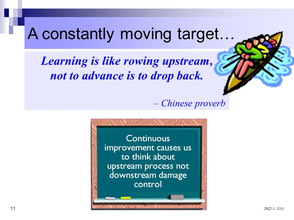 11 PRD 8/2009 A constantly moving target… Learning is like rowing upstream, not to advance is to drop back. – Chinese proverb