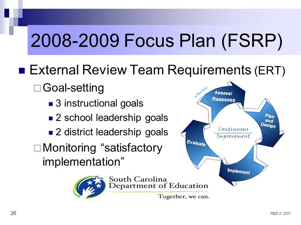 26 PRD 8/2009 2008-2009 Focus Plan (FSRP) External Review Team Requirements (ERT) Goal-setting 3 instructional goals 2 school leadership goals 2 distr