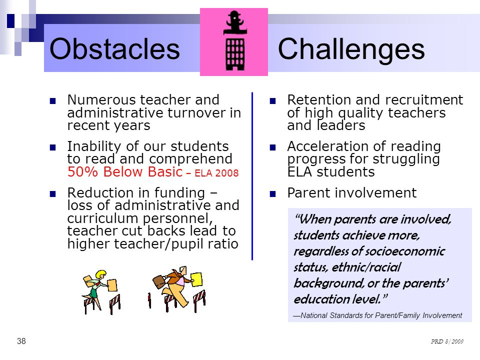 38 PRD 8/2009 Obstacles and Challenges Numerous teacher and administrative turnover in recent years Inability of our students to read and comprehend 5