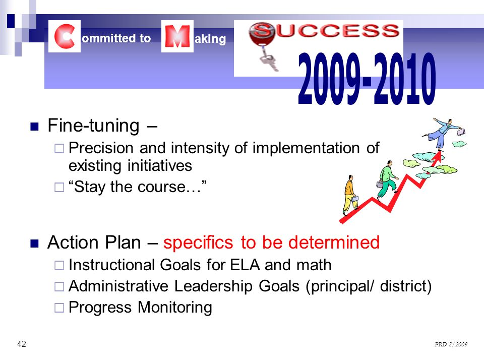 42 PRD 8/2009 Fine-tuning – Precision and intensity of implementation of existing initiatives Stay the course… Action Plan – specifics to be determine