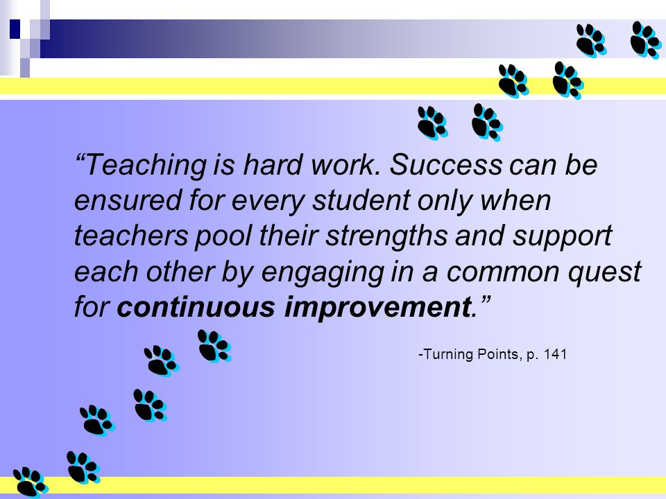 45 PRD 8/2009 Teaching is hard work. Success can be ensured for every student only when teachers pool their strengths and support each other by engagi