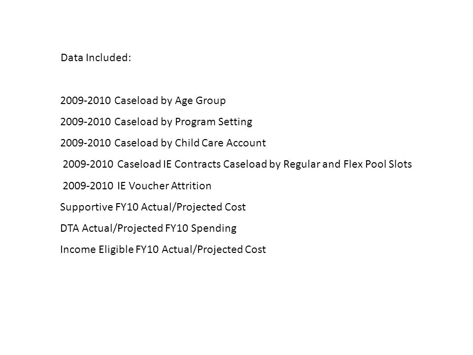 Data Included: 2009-2010 Caseload by Age Group 2009-2010 Caseload by Program Setting 2009-2010 Caseload by Child Care Account 2009-2010 Caseload IE Contracts Caseload by Regular and Flex Pool Slots 2009-2010 IE Voucher Attrition Supportive FY10 Actual/Projected Cost DTA Actual/Projected FY10 Spending Income Eligible FY10 Actual/Projected Cost