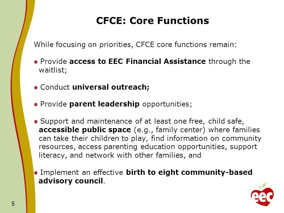 5 CFCE: Core Functions While focusing on priorities, CFCE core functions remain: Provide access to EEC Financial Assistance through the waitlist; Conduct universal outreach; Provide parent leadership opportunities; Support and maintenance of at least one free, child safe, accessible public space (e.g., family center) where families can take their children to play, find information on community resources, access parenting education opportunities, support literacy, and network with other families, and Implement an effective birth to eight community-based advisory council.