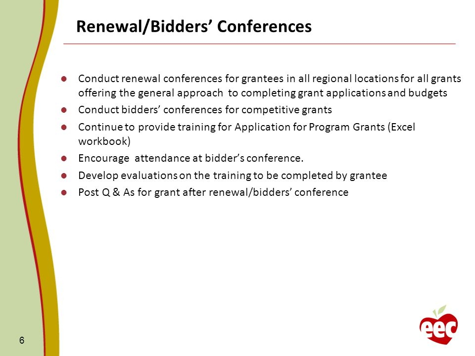 Renewal/Bidders Conferences Conduct renewal conferences for grantees in all regional locations for all grants offering the general approach to completing grant applications and budgets Conduct bidders conferences for competitive grants Continue to provide training for Application for Program Grants (Excel workbook) Encourage attendance at bidders conference.