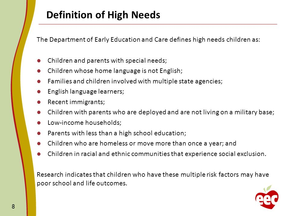 Definition of High Needs The Department of Early Education and Care defines high needs children as: Children and parents with special needs; Children whose home language is not English; Families and children involved with multiple state agencies; English language learners; Recent immigrants; Children with parents who are deployed and are not living on a military base; Low-income households; Parents with less than a high school education; Children who are homeless or move more than once a year; and Children in racial and ethnic communities that experience social exclusion.