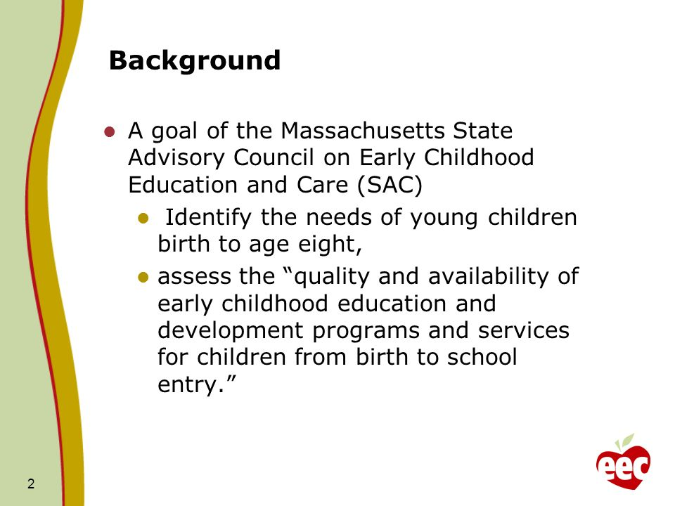 Background A goal of the Massachusetts State Advisory Council on Early Childhood Education and Care (SAC) Identify the needs of young children birth to age eight, assess the quality and availability of early childhood education and development programs and services for children from birth to school entry.