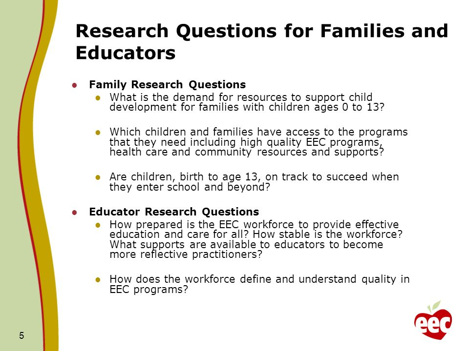 Research Questions for Families and Educators Family Research Questions What is the demand for resources to support child development for families with children ages 0 to 13.