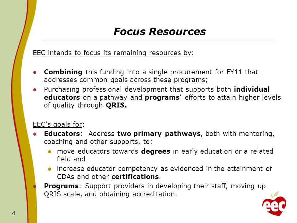 Focus Resources EEC intends to focus its remaining resources by: Combining this funding into a single procurement for FY11 that addresses common goals across these programs; Purchasing professional development that supports both individual educators on a pathway and programs efforts to attain higher levels of quality through QRIS.
