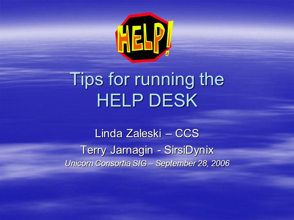 Tips for running the HELP DESK Linda Zaleski – CCS Terry Jarnagin - SirsiDynix Unicorn Consortia SIG – September 28, 2006
