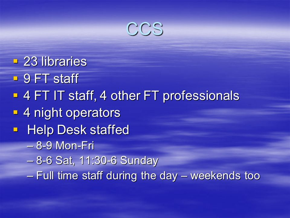 CCS 23 libraries 23 libraries 9 FT staff 9 FT staff 4 FT IT staff, 4 other FT professionals 4 FT IT staff, 4 other FT professionals 4 night operators 4 night operators Help Desk staffed Help Desk staffed –8-9 Mon-Fri –8-6 Sat, 11:30-6 Sunday –Full time staff during the day – weekends too