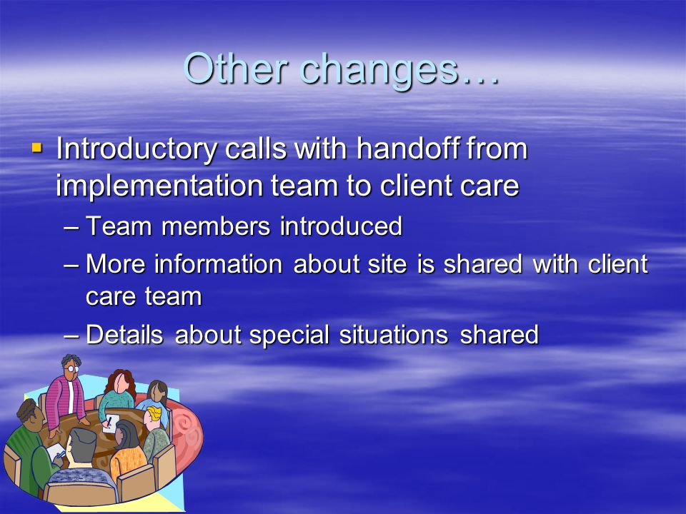 Other changes… Introductory calls with handoff from implementation team to client care Introductory calls with handoff from implementation team to client care –Team members introduced –More information about site is shared with client care team –Details about special situations shared