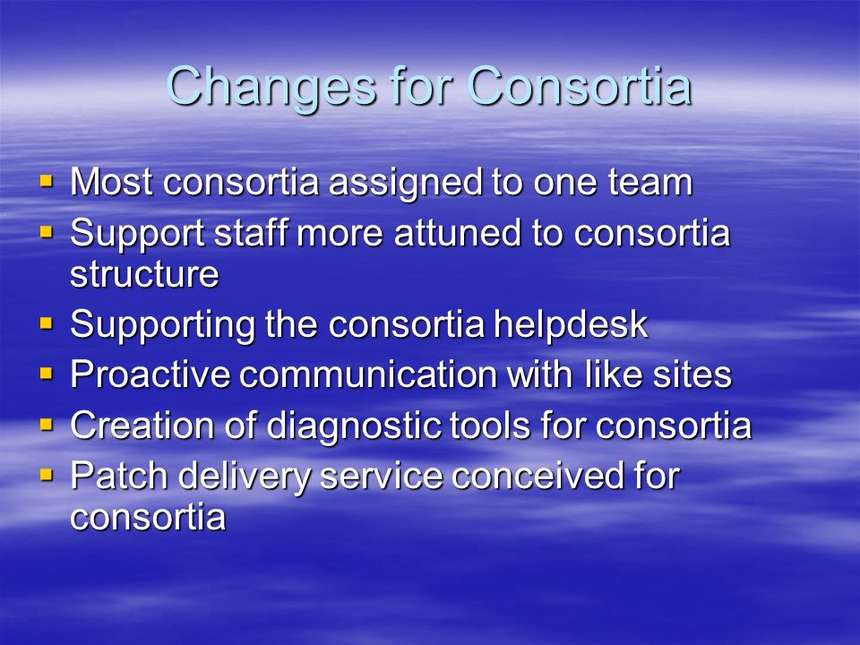 Changes for Consortia Most consortia assigned to one team Most consortia assigned to one team Support staff more attuned to consortia structure Support staff more attuned to consortia structure Supporting the consortia helpdesk Supporting the consortia helpdesk Proactive communication with like sites Proactive communication with like sites Creation of diagnostic tools for consortia Creation of diagnostic tools for consortia Patch delivery service conceived for consortia Patch delivery service conceived for consortia