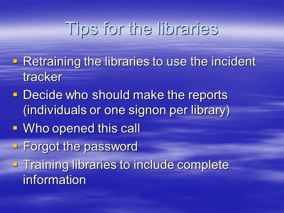 Tips for the libraries Retraining the libraries to use the incident tracker Retraining the libraries to use the incident tracker Decide who should make the reports (individuals or one signon per library) Decide who should make the reports (individuals or one signon per library) Who opened this call Who opened this call Forgot the password Forgot the password Training libraries to include complete information Training libraries to include complete information