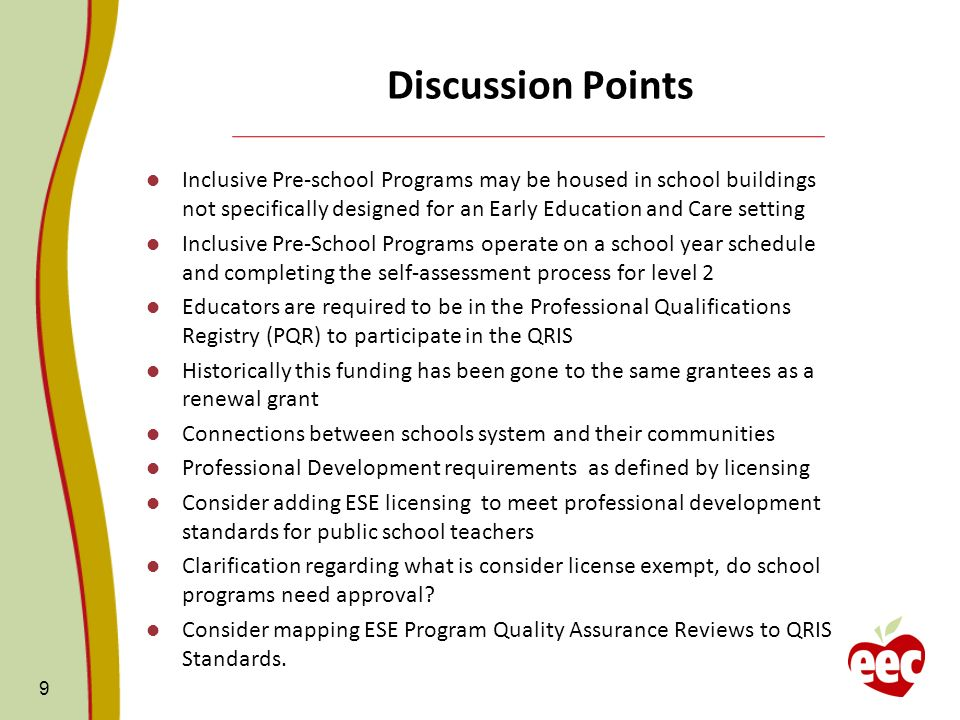 Discussion Points Inclusive Pre-school Programs may be housed in school buildings not specifically designed for an Early Education and Care setting Inclusive Pre-School Programs operate on a school year schedule and completing the self-assessment process for level 2 Educators are required to be in the Professional Qualifications Registry (PQR) to participate in the QRIS Historically this funding has been gone to the same grantees as a renewal grant Connections between schools system and their communities Professional Development requirements as defined by licensing Consider adding ESE licensing to meet professional development standards for public school teachers Clarification regarding what is consider license exempt, do school programs need approval.