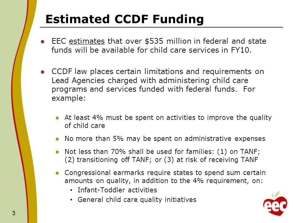 Estimated CCDF Funding EEC estimates that over $535 million in federal and state funds will be available for child care services in FY10. CCDF law pla