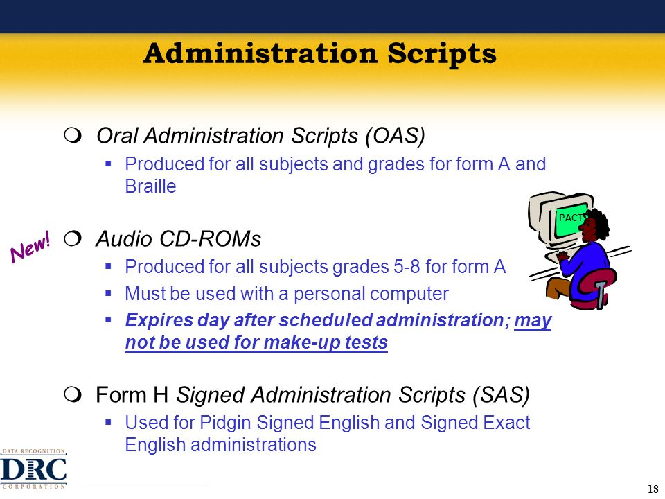 18 Administration Scripts Oral Administration Scripts (OAS) Produced for all subjects and grades for form A and Braille Audio CD-ROMs Produced for all subjects grades 5-8 for form A Must be used with a personal computer Expires day after scheduled administration; may not be used for make-up tests Form H Signed Administration Scripts (SAS) Used for Pidgin Signed English and Signed Exact English administrations New.