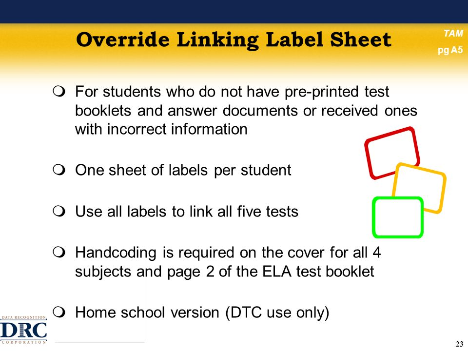 23 Override Linking Label Sheet For students who do not have pre-printed test booklets and answer documents or received ones with incorrect information One sheet of labels per student Use all labels to link all five tests Handcoding is required on the cover for all 4 subjects and page 2 of the ELA test booklet Home school version (DTC use only) TAM pg A5