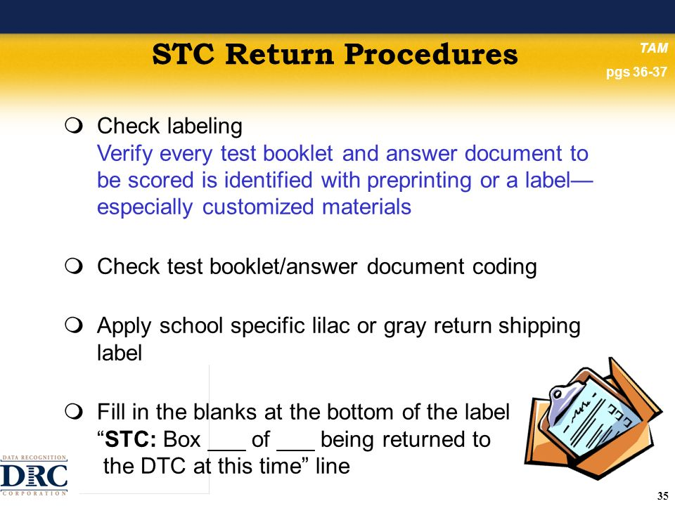 35 STC Return Procedures Check labeling Verify every test booklet and answer document to be scored is identified with preprinting or a label especially customized materials Check test booklet/answer document coding Apply school specific lilac or gray return shipping label Fill in the blanks at the bottom of the labelSTC: Box ___ of ___ being returned to the DTC at this time line TAM pgs 36-37