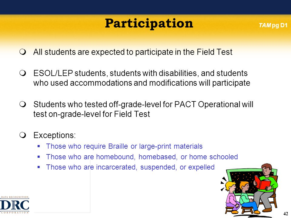 42 Participation All students are expected to participate in the Field Test ESOL/LEP students, students with disabilities, and students who used accommodations and modifications will participate Students who tested off-grade-level for PACT Operational will test on-grade-level for Field Test Exceptions: Those who require Braille or large-print materials Those who are homebound, homebased, or home schooled Those who are incarcerated, suspended, or expelled TAM pg D1
