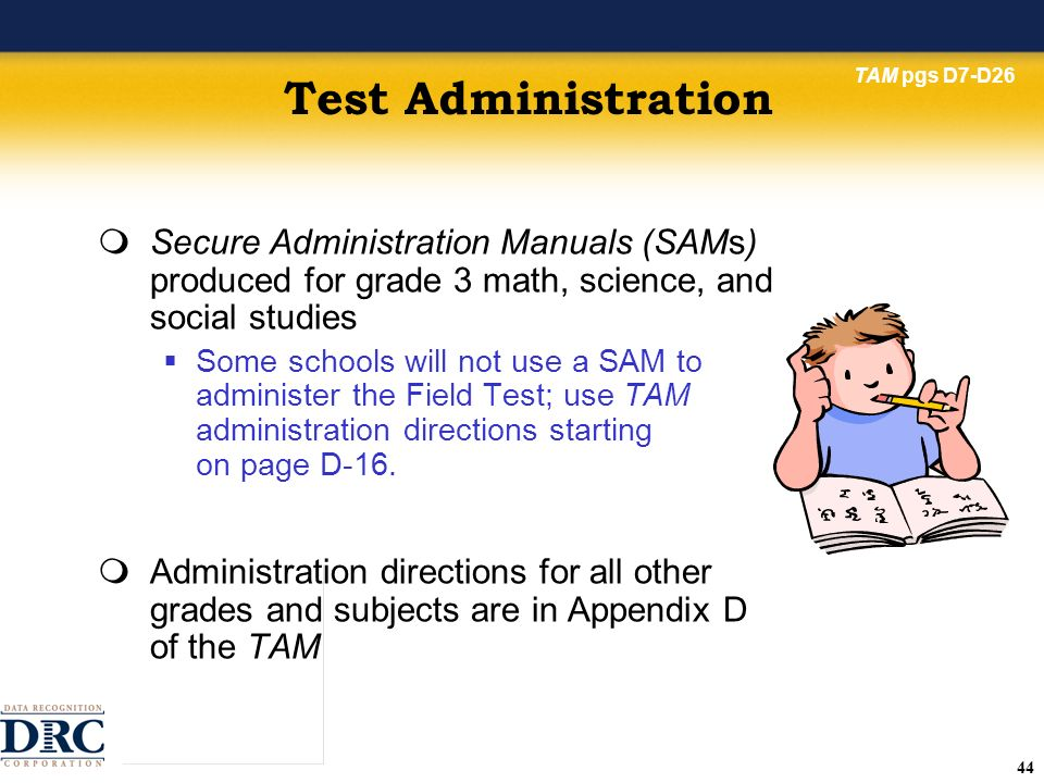 44 Test Administration Secure Administration Manuals (SAMs) produced for grade 3 math, science, and social studies Some schools will not use a SAM to administer the Field Test; use TAM administration directions starting on page D-16.