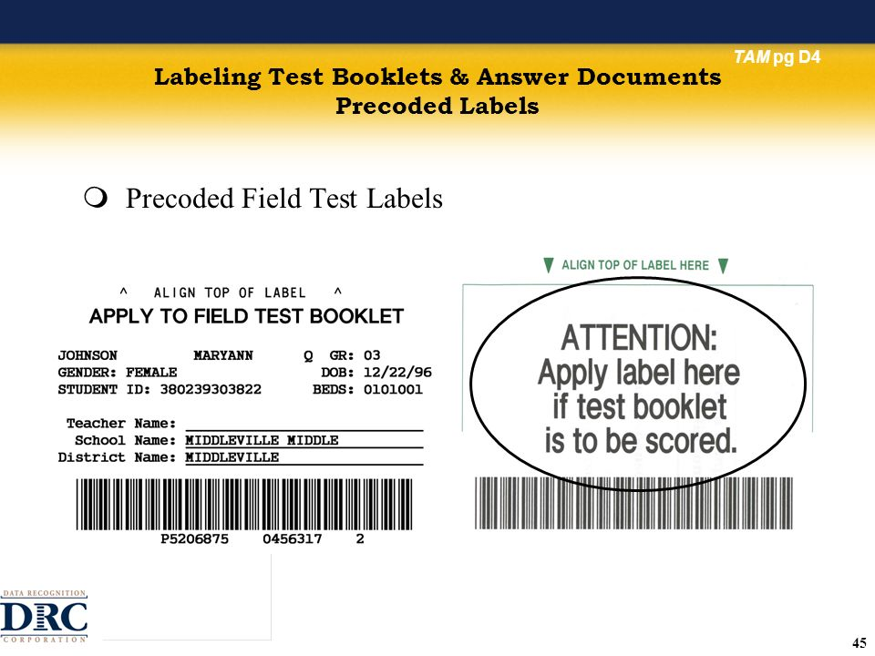 45 Labeling Test Booklets & Answer Documents Precoded Labels Precoded Field Test Labels TAM pg D4