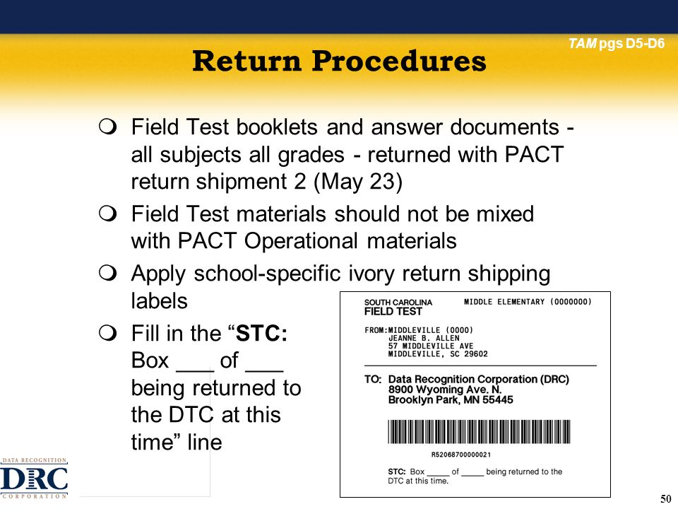 50 Return Procedures Field Test booklets and answer documents - all subjects all grades - returned with PACT return shipment 2 (May 23) Field Test materials should not be mixed with PACT Operational materials Apply school-specific ivory return shipping labels Fill in the STC: Box ___ of ___ being returned to the DTC at this time line TAM pgs D5-D6