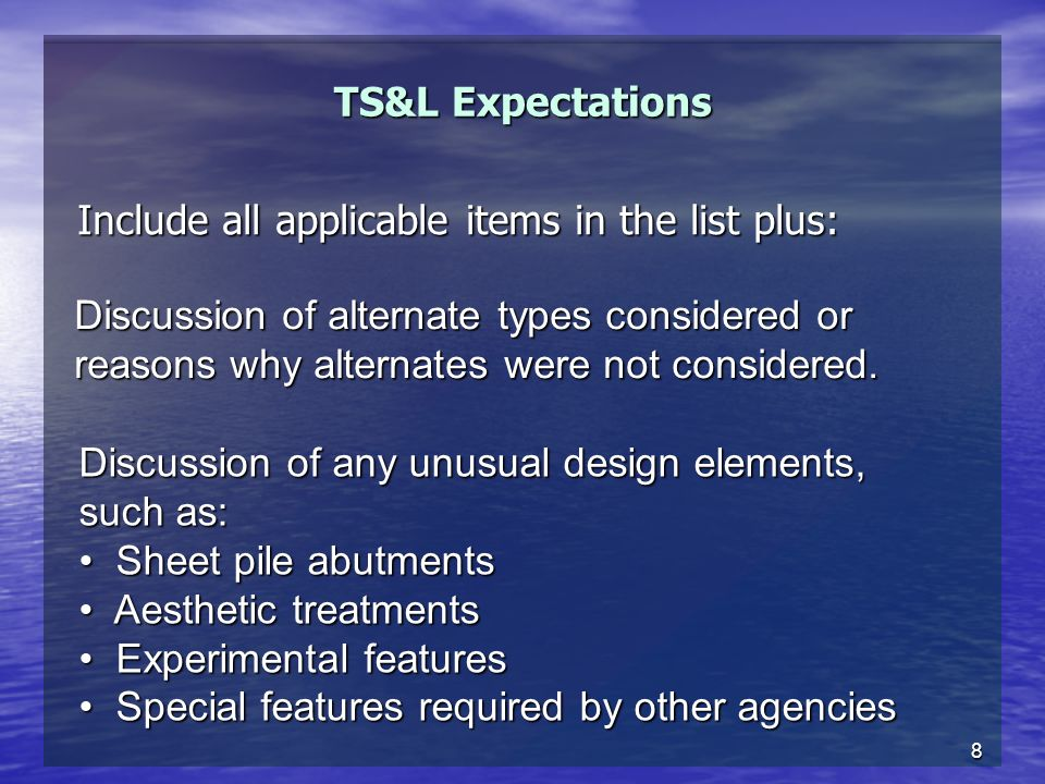 8 TS&L Expectations Include all applicable items in the list plus: Discussion of any unusual design elements, such as: Sheet pile abutments Sheet pile abutments Aesthetic treatments Aesthetic treatments Experimental features Experimental features Special features required by other agencies Special features required by other agencies Discussion of alternate types considered or reasons why alternates were not considered.