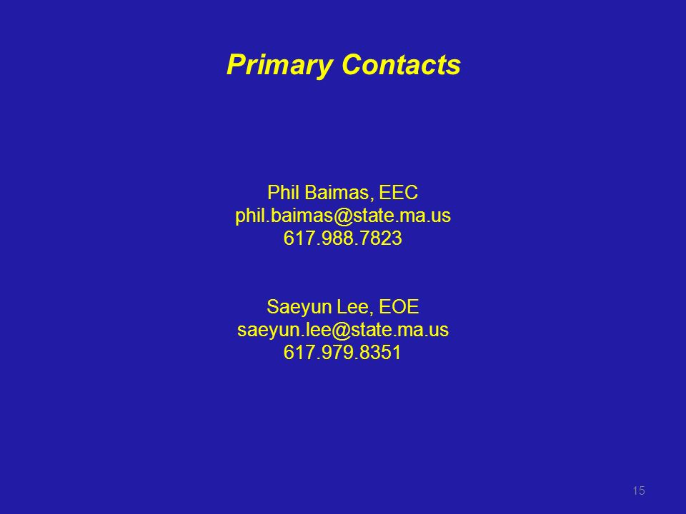 Primary Contacts Phil Baimas, EEC phil.baimas@state.ma.us 617.988.7823 Saeyun Lee, EOE saeyun.lee@state.ma.us 617.979.8351 15