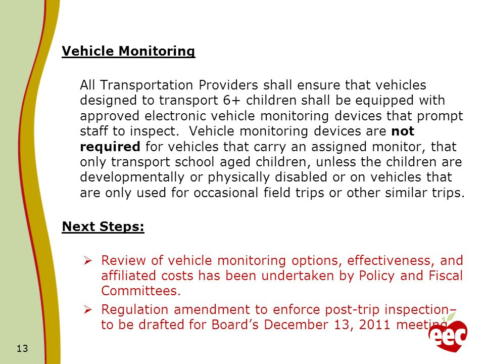Vehicle Monitoring All Transportation Providers shall ensure that vehicles designed to transport 6+ children shall be equipped with approved electronic vehicle monitoring devices that prompt staff to inspect.