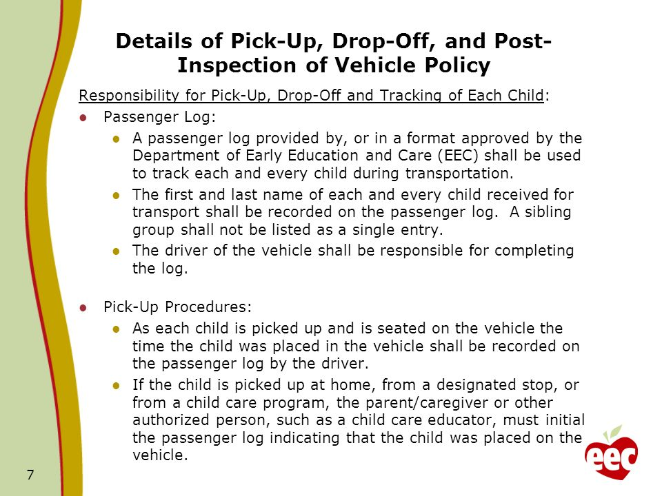Details of Pick-Up, Drop-Off, and Post- Inspection of Vehicle Policy Responsibility for Pick-Up, Drop-Off and Tracking of Each Child: Passenger Log: A passenger log provided by, or in a format approved by the Department of Early Education and Care (EEC) shall be used to track each and every child during transportation.