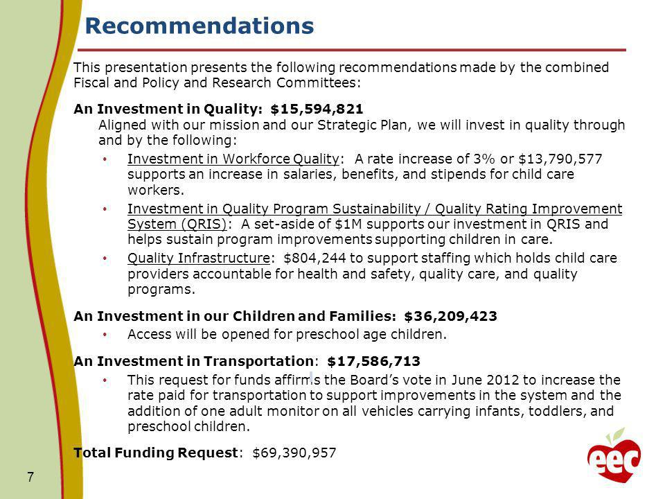 Recommendations 7 This presentation presents the following recommendations made by the combined Fiscal and Policy and Research Committees: An Investment in Quality: $15,594,821 Aligned with our mission and our Strategic Plan, we will invest in quality through and by the following: Investment in Workforce Quality: A rate increase of 3% or $13,790,577 supports an increase in salaries, benefits, and stipends for child care workers.