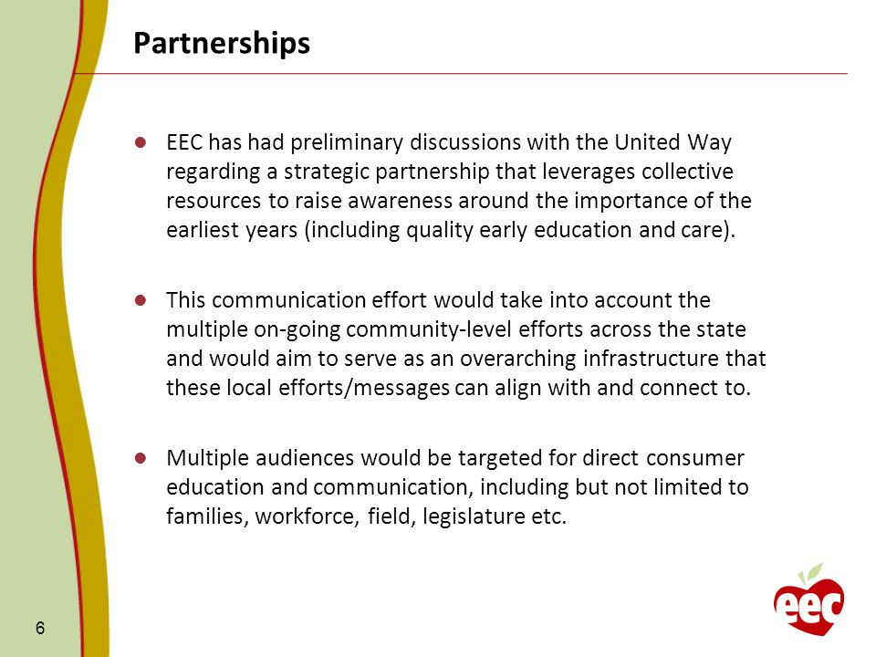 Partnerships 6 EEC has had preliminary discussions with the United Way regarding a strategic partnership that leverages collective resources to raise awareness around the importance of the earliest years (including quality early education and care).