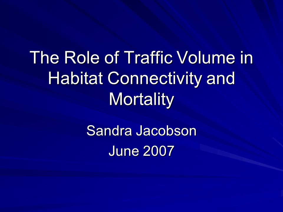 The Role of Traffic Volume in Habitat Connectivity and Mortality Sandra Jacobson June 2007