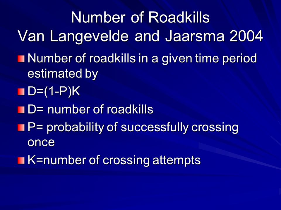 Number of Roadkills Van Langevelde and Jaarsma 2004 Number of roadkills in a given time period estimated by D=(1-P)K D= number of roadkills P= probability of successfully crossing once K=number of crossing attempts