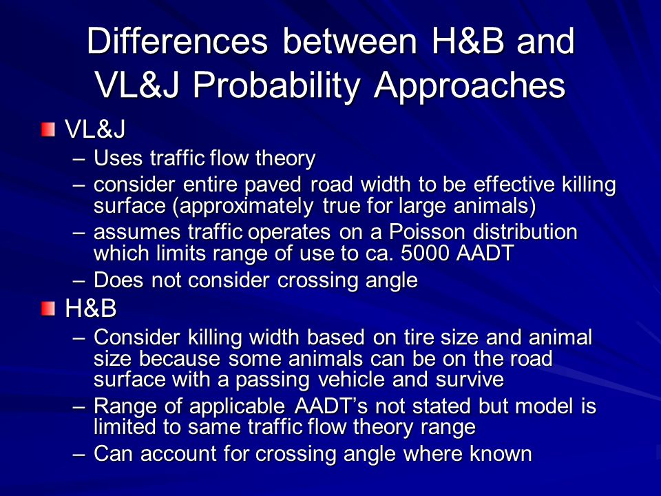 Differences between H&B and VL&J Probability Approaches VL&J –Uses traffic flow theory –consider entire paved road width to be effective killing surface (approximately true for large animals) –assumes traffic operates on a Poisson distribution which limits range of use to ca.