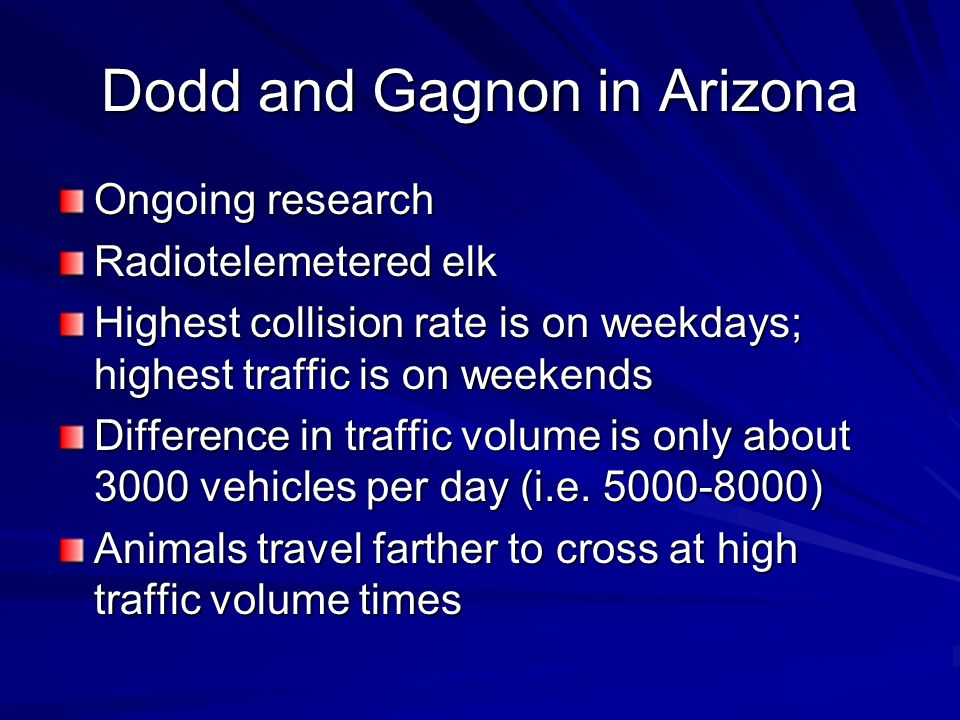 Dodd and Gagnon in Arizona Ongoing research Radiotelemetered elk Highest collision rate is on weekdays; highest traffic is on weekends Difference in traffic volume is only about 3000 vehicles per day (i.e.